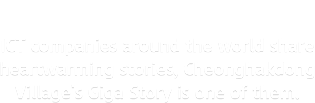 CASE FOR CHAGE,ICT companies around the world share heartwarming stories, Cheonghakdong Village's Giga Story is one of them.